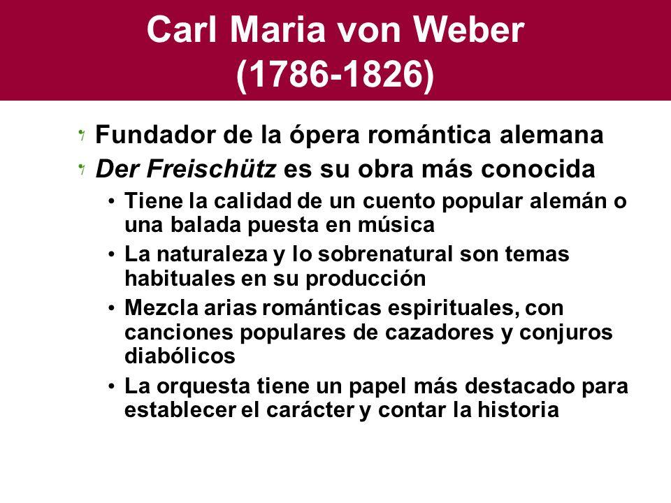 Carl Maria von Weber (1786-1826) Fundador de la ópera romántica alemana Der Freischütz es su obra más conocida Tiene la calidad de un cuento popular a