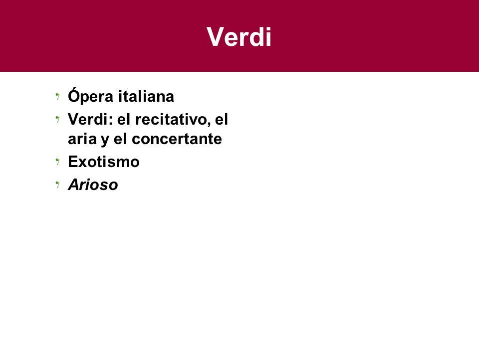 Verdi Ópera italiana Verdi: el recitativo, el aria y el concertante Exotismo Arioso