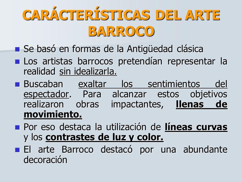 CARÁCTERÍSTICAS DEL ARTE BARROCO Se basó en formas de la Antigüedad clásica Se basó en formas de la Antigüedad clásica Los artistas barrocos pretendían representar la realidad sin idealizarla.