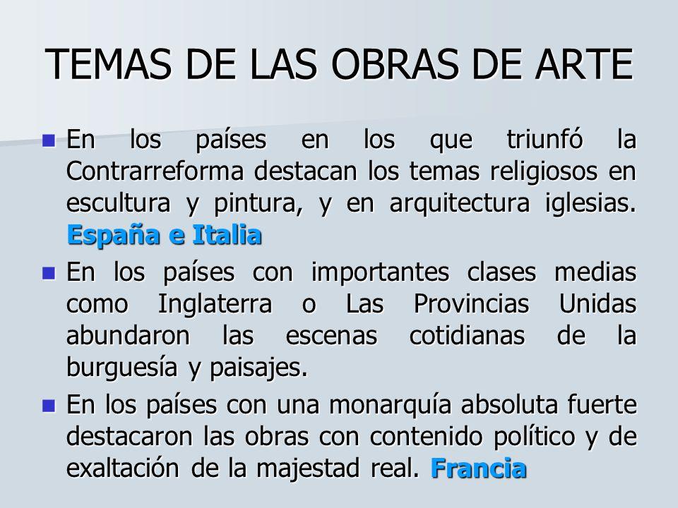 TEMAS DE LAS OBRAS DE ARTE En los países en los que triunfó la Contrarreforma destacan los temas religiosos en escultura y pintura, y en arquitectura iglesias.