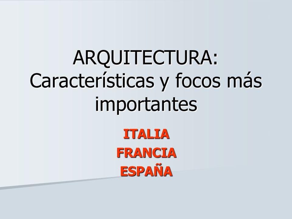 ARQUITECTURA: Características y focos más importantes ITALIAFRANCIAESPAÑA