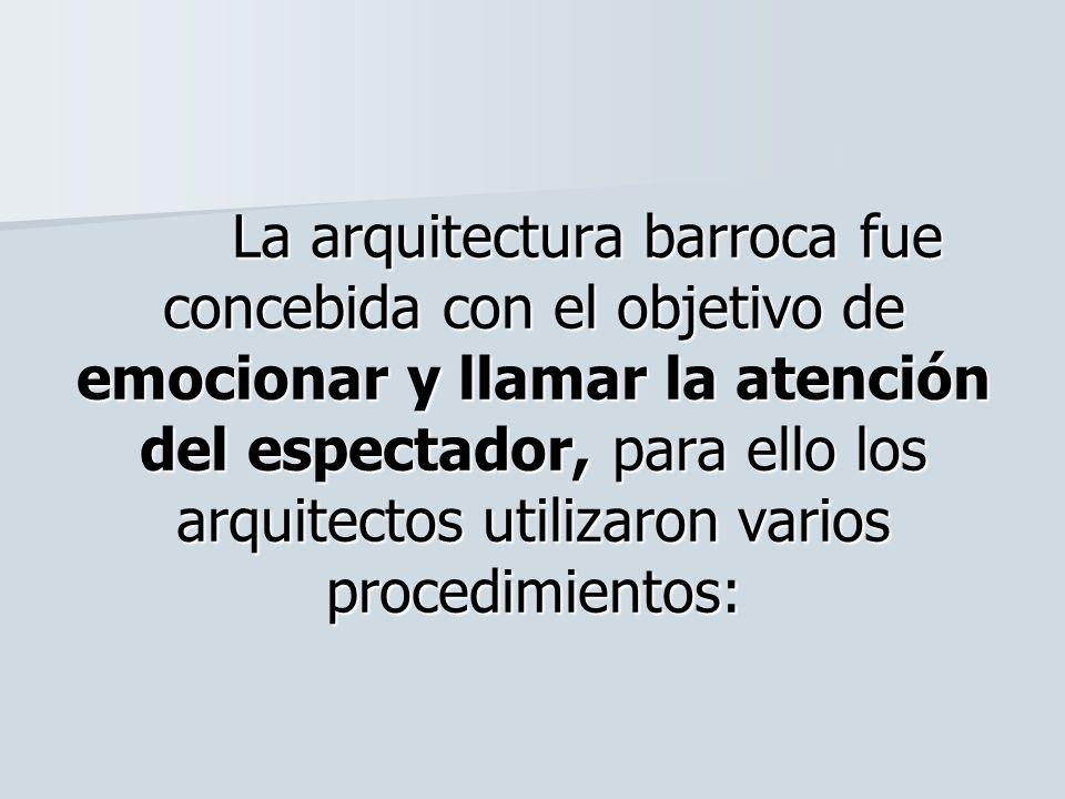 La arquitectura barroca fue concebida con el objetivo de emocionar y llamar la atención del espectador, para ello los arquitectos utilizaron varios procedimientos: