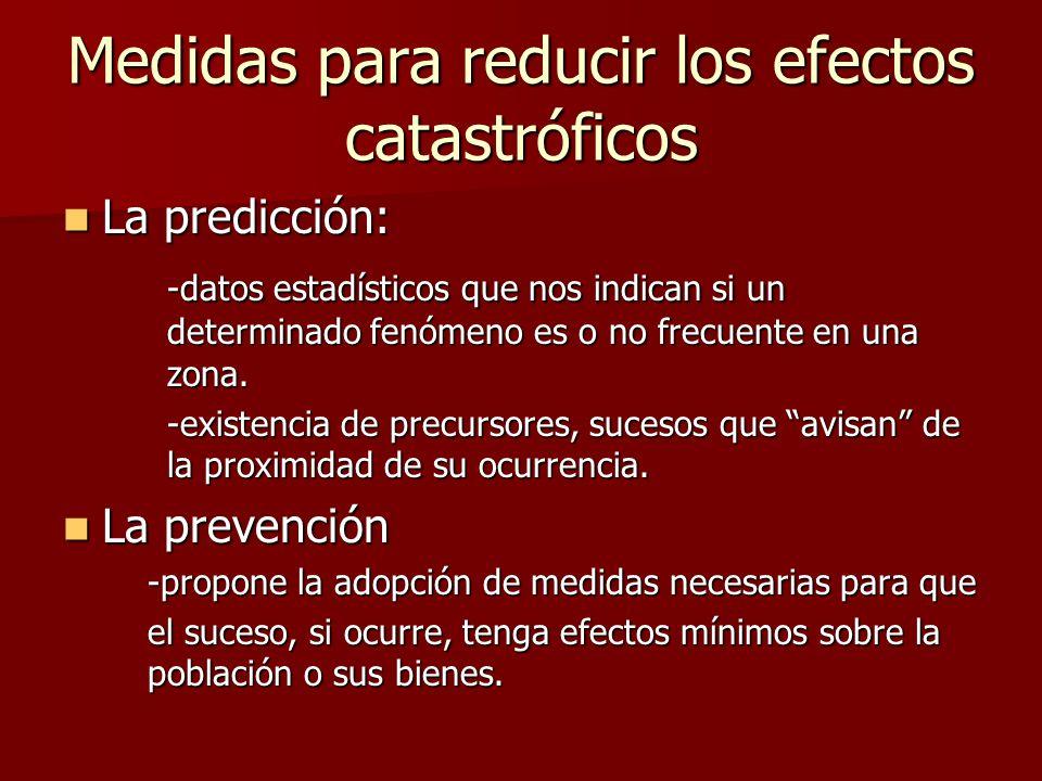 Medidas para reducir los efectos catastróficos La predicción: La predicción: -datos estadísticos que nos indican si un determinado fenómeno es o no fr