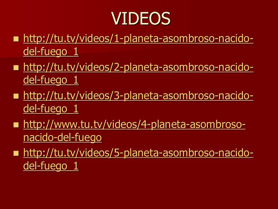 VIDEOS http://tu.tv/videos/1-planeta-asombroso-nacido- del-fuego_1 http://tu.tv/videos/1-planeta-asombroso-nacido- del-fuego_1 http://tu.tv/videos/1-p