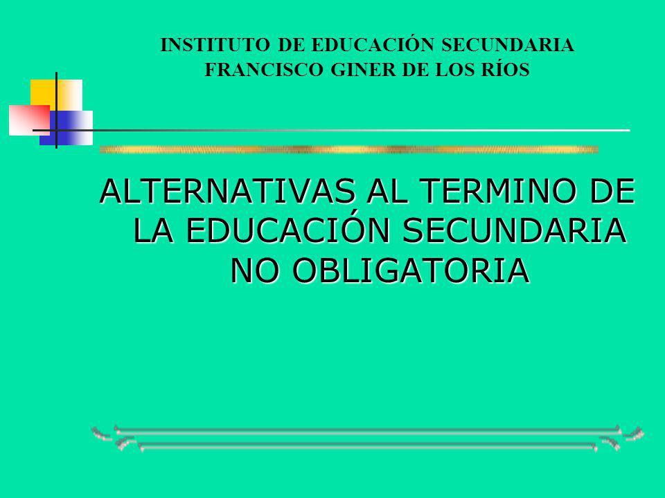 INSTITUTO DE EDUCACIÓN SECUNDARIA FRANCISCO GINER DE LOS RÍOS ALTERNATIVAS AL TERMINO DE LA EDUCACIÓN SECUNDARIA NO OBLIGATORIA