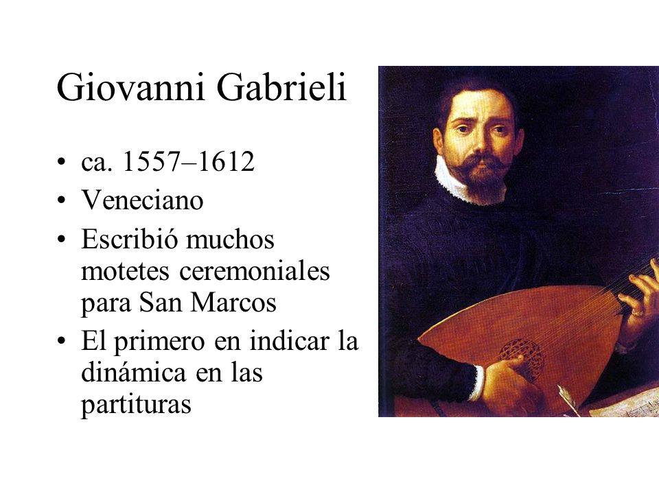 Giovanni Gabrieli ca. 1557–1612 Veneciano Escribió muchos motetes ceremoniales para San Marcos El primero en indicar la dinámica en las partituras