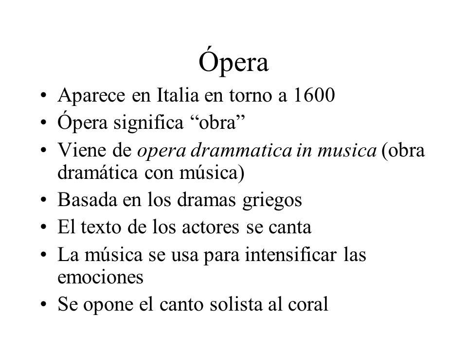 Ópera Aparece en Italia en torno a 1600 Ópera significa obra Viene de opera drammatica in musica (obra dramática con música) Basada en los dramas grie