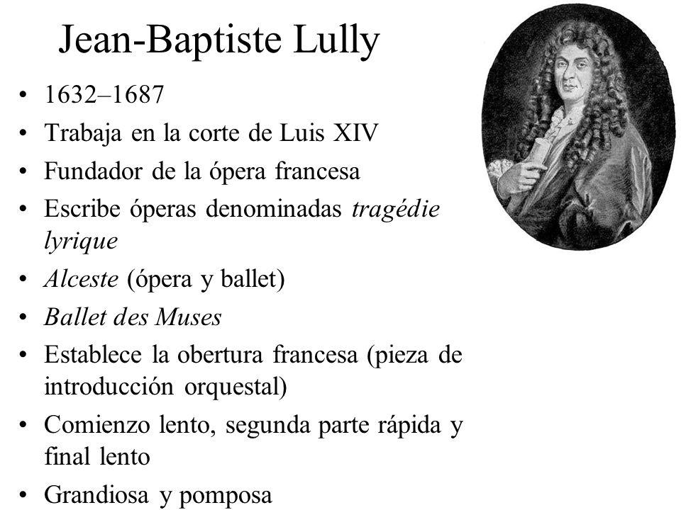 Jean-Baptiste Lully 1632–1687 Trabaja en la corte de Luis XIV Fundador de la ópera francesa Escribe óperas denominadas tragédie lyrique Alceste (ópera