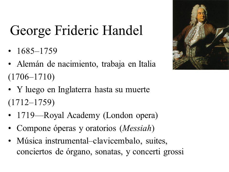 George Frideric Handel 1685–1759 Alemán de nacimiento, trabaja en Italia (1706–1710) Y luego en Inglaterra hasta su muerte (1712–1759) 1719Royal Acade