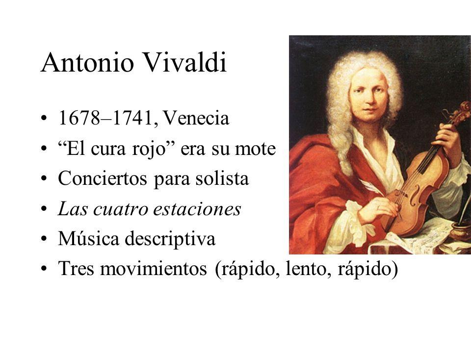Antonio Vivaldi 1678–1741, Venecia El cura rojo era su mote Conciertos para solista Las cuatro estaciones Música descriptiva Tres movimientos (rápido,