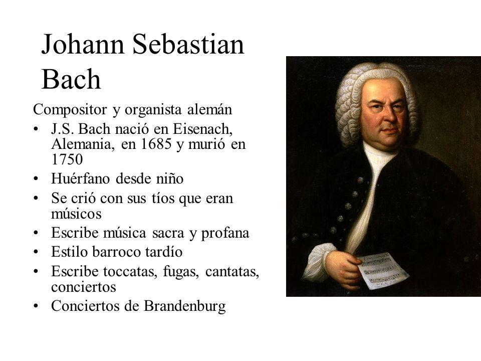 Johann Sebastian Bach Compositor y organista alemán J.S. Bach nació en Eisenach, Alemania, en 1685 y murió en 1750 Huérfano desde niño Se crió con sus