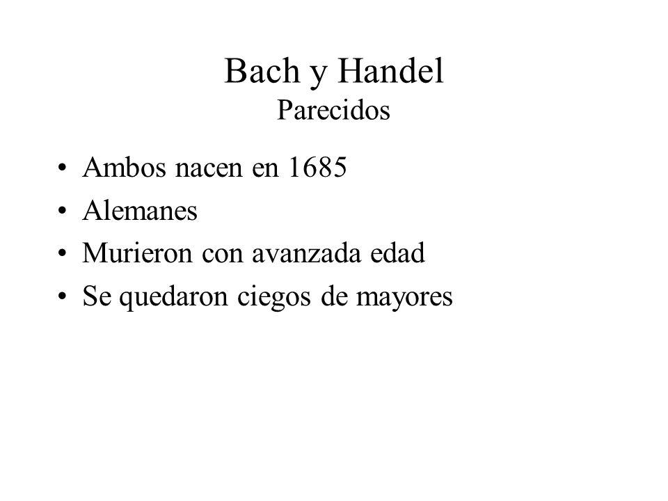 Bach y Handel Parecidos Ambos nacen en 1685 Alemanes Murieron con avanzada edad Se quedaron ciegos de mayores