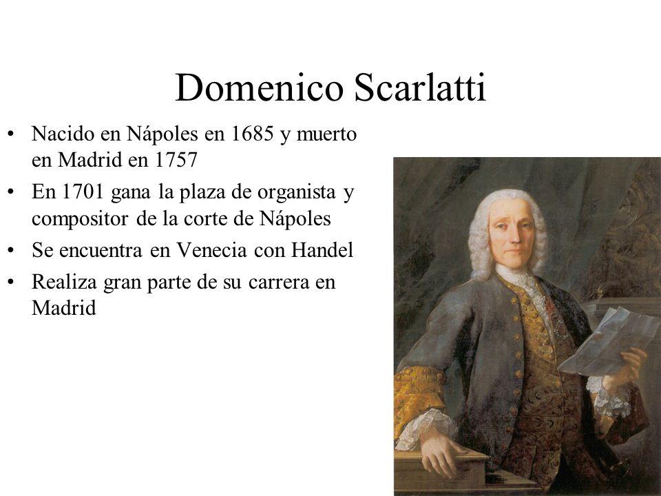 Domenico Scarlatti Nacido en Nápoles en 1685 y muerto en Madrid en 1757 En 1701 gana la plaza de organista y compositor de la corte de Nápoles Se encu