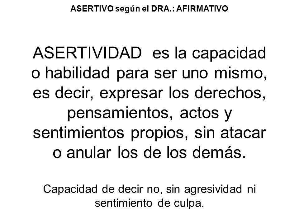 ASERTIVO según el DRA.: AFIRMATIVO ASERTIVIDAD es la capacidad o habilidad para ser uno mismo, es decir, expresar los derechos, pensamientos, actos y