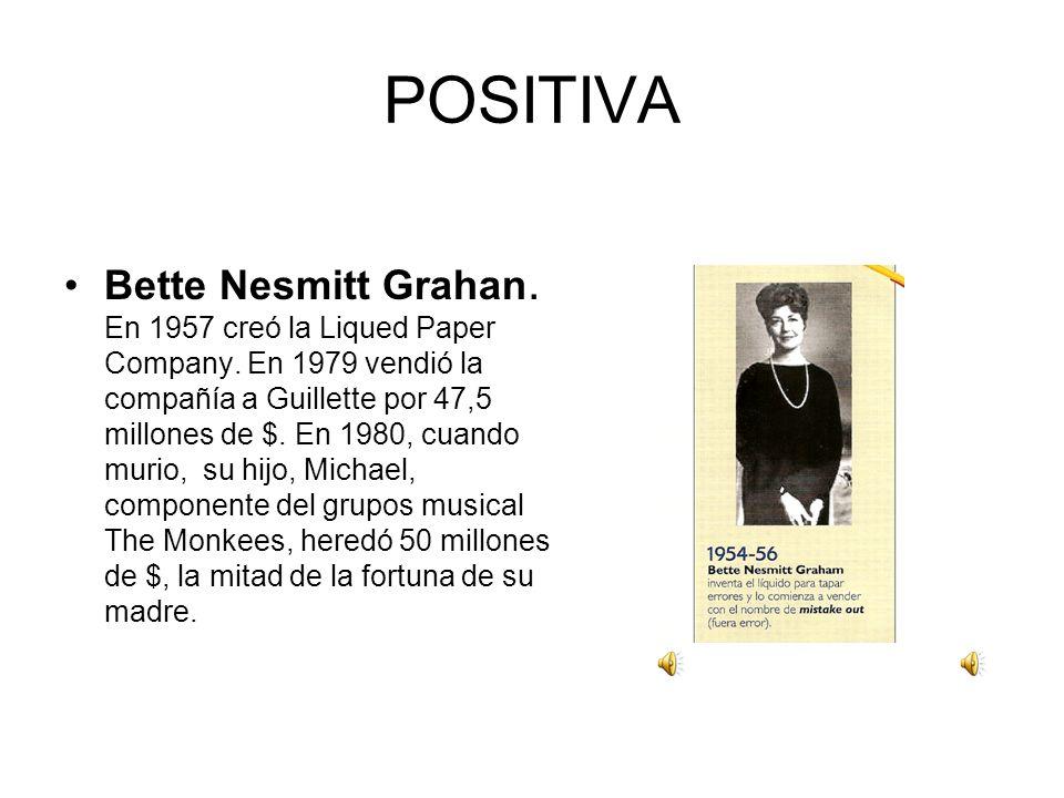 POSITIVA Bette Nesmitt Grahan. En 1957 creó la Liqued Paper Company. En 1979 vendió la compañía a Guillette por 47,5 millones de $. En 1980, cuando mu