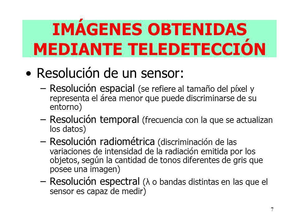 7 IMÁGENES OBTENIDAS MEDIANTE TELEDETECCIÓN Resolución de un sensor: –Resolución espacial (se refiere al tamaño del píxel y representa el área menor que puede discriminarse de su entorno) –Resolución temporal (frecuencia con la que se actualizan los datos) –Resolución radiométrica (discriminación de las variaciones de intensidad de la radiación emitida por los objetos, según la cantidad de tonos diferentes de gris que posee una imagen) –Resolución espectral (λ o bandas distintas en las que el sensor es capaz de medir)