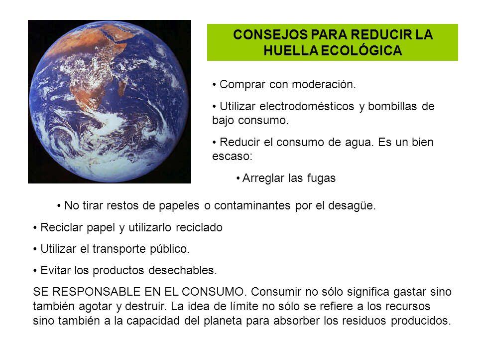 CONSEJOS PARA REDUCIR LA HUELLA ECOLÓGICA Comprar con moderación. Utilizar electrodomésticos y bombillas de bajo consumo. Reducir el consumo de agua.