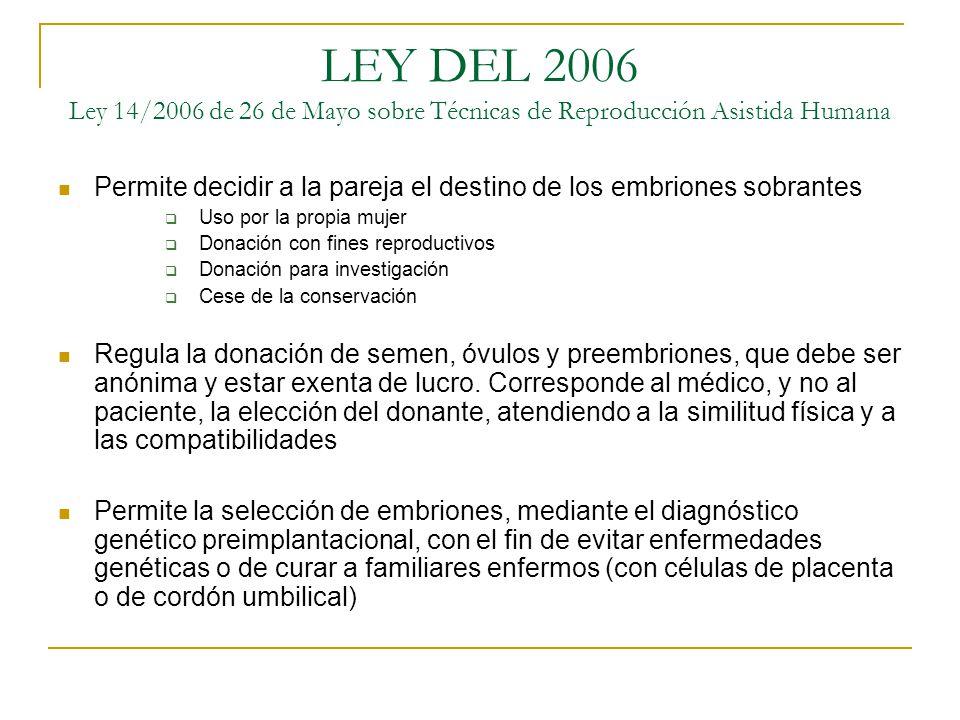 LEY DEL 2006 Ley 14/2006 de 26 de Mayo sobre Técnicas de Reproducción Asistida Humana Permite decidir a la pareja el destino de los embriones sobrante