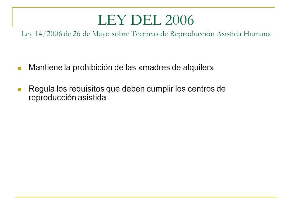 LEY DEL 2006 Ley 14/2006 de 26 de Mayo sobre Técnicas de Reproducción Asistida Humana Mantiene la prohibición de las «madres de alquiler» Regula los r