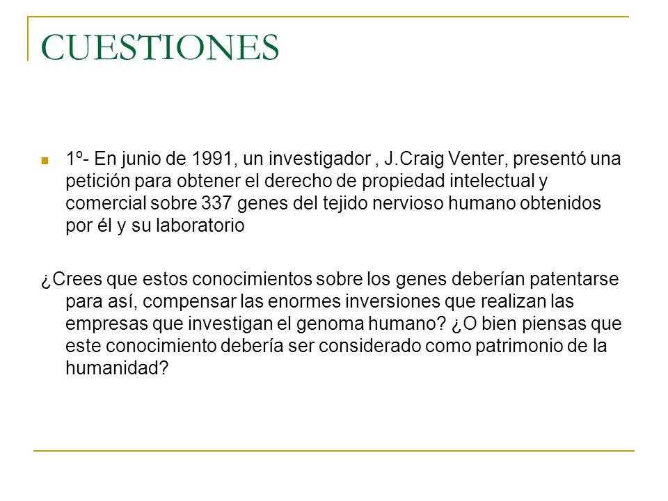CUESTIONES 1º- En junio de 1991, un investigador, J.Craig Venter, presentó una petición para obtener el derecho de propiedad intelectual y comercial s