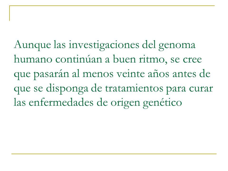 Aunque las investigaciones del genoma humano continúan a buen ritmo, se cree que pasarán al menos veinte años antes de que se disponga de tratamientos