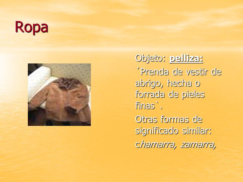Ropa Objeto: pelliza: ´Prenda de vestir de abrigo, hecha o forrada de pieles finas`.