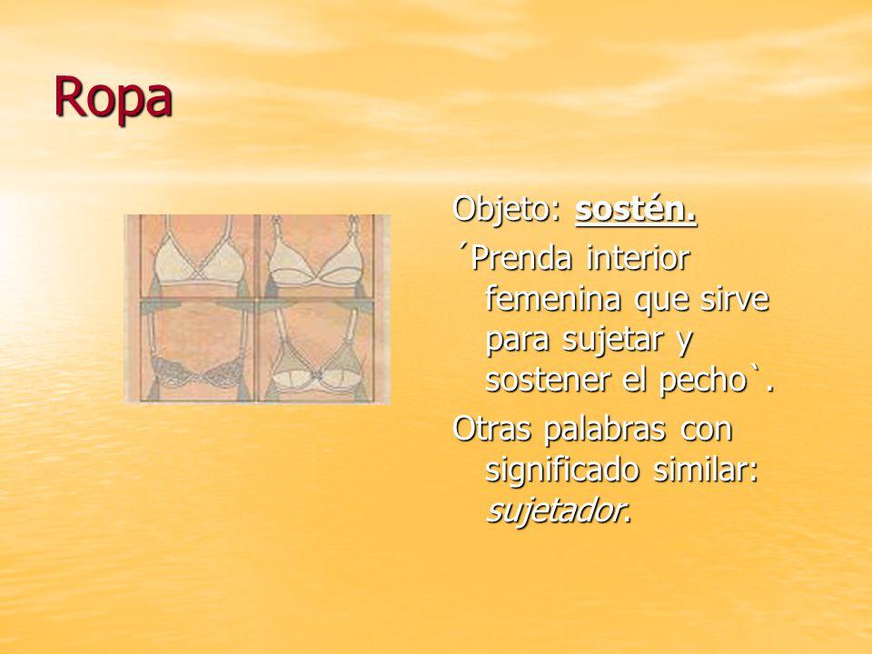 Ropa Objeto: sostén.´Prenda interior femenina que sirve para sujetar y sostener el pecho`.
