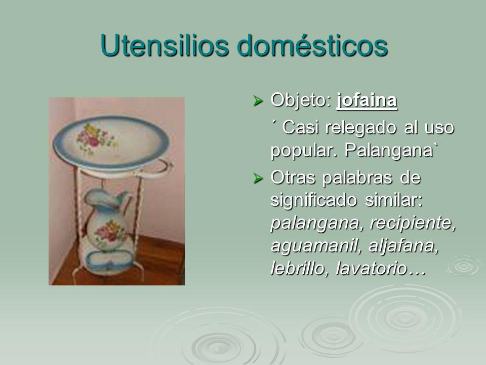 Utensilios domésticos Objeto: jofaina Objeto: jofaina ´ Casi relegado al uso popular.