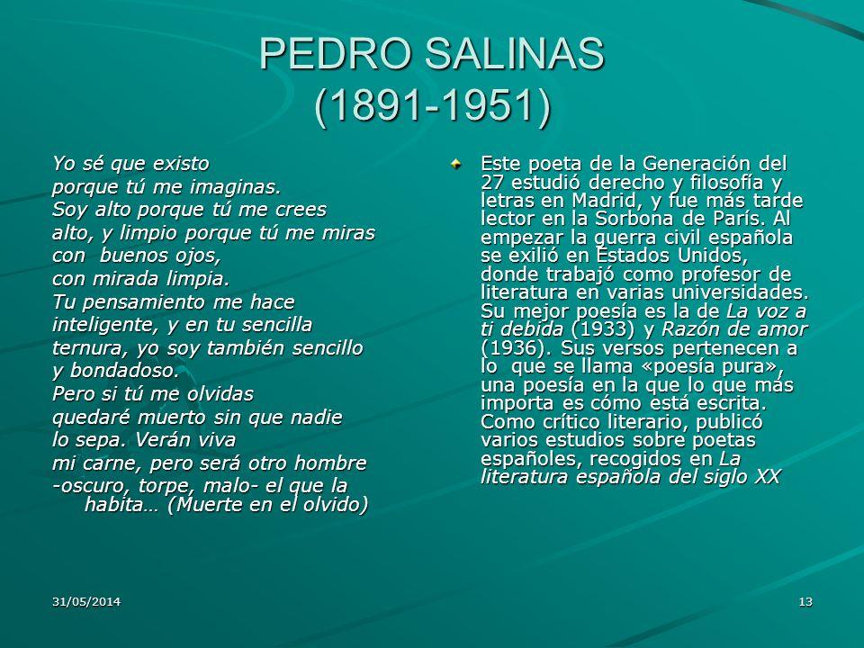PEDRO SALINAS (1891-1951) Yo sé que existo porque tú me imaginas. Soy alto porque tú me crees alto, y limpio porque tú me miras con buenos ojos, con m