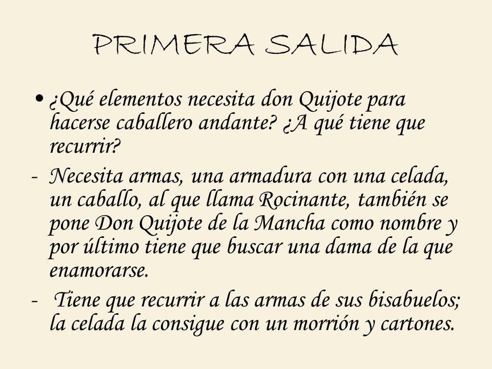 PRIMERA SALIDA ¿Qué elementos necesita don Quijote para hacerse caballero andante? ¿A qué tiene que recurrir? -Necesita armas, una armadura con una ce