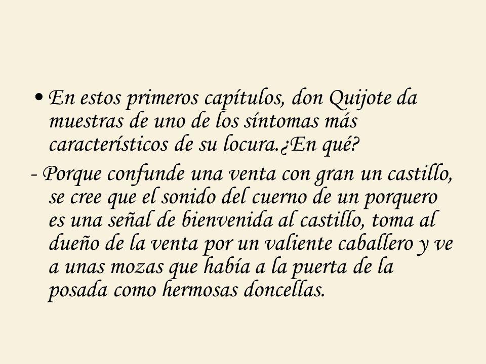 En estos primeros capítulos, don Quijote da muestras de uno de los síntomas más característicos de su locura.¿En qué? - Porque confunde una venta con