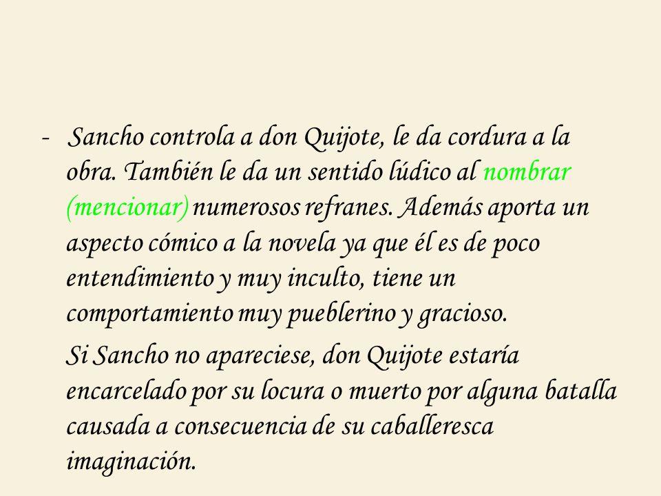 - Sancho controla a don Quijote, le da cordura a la obra. También le da un sentido lúdico al nombrar (mencionar) numerosos refranes. Además aporta un