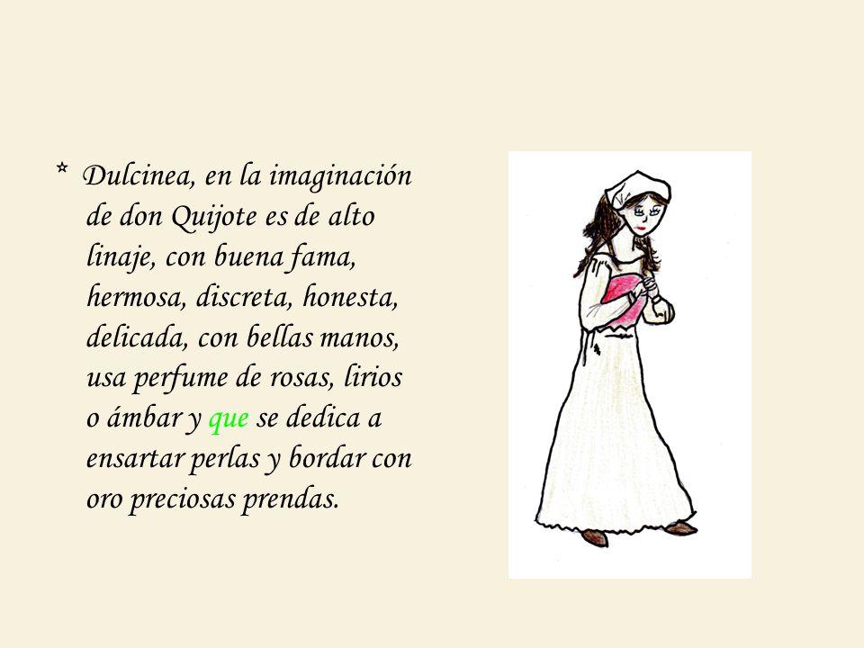 * Dulcinea, en la imaginación de don Quijote es de alto linaje, con buena fama, hermosa, discreta, honesta, delicada, con bellas manos, usa perfume de