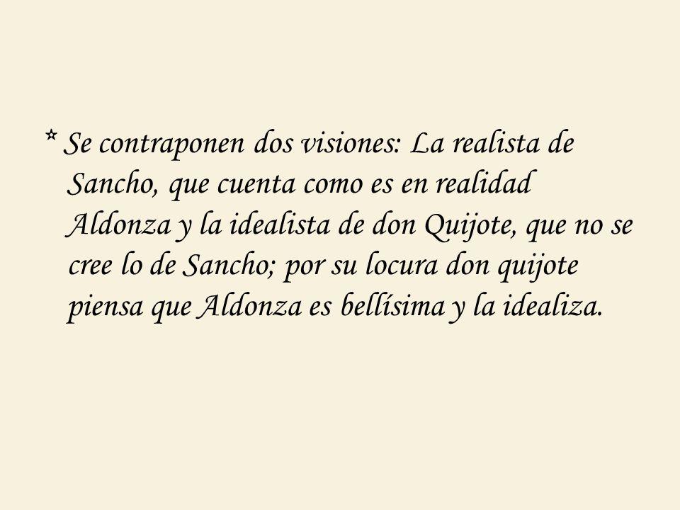 * Se contraponen dos visiones: La realista de Sancho, que cuenta como es en realidad Aldonza y la idealista de don Quijote, que no se cree lo de Sanch