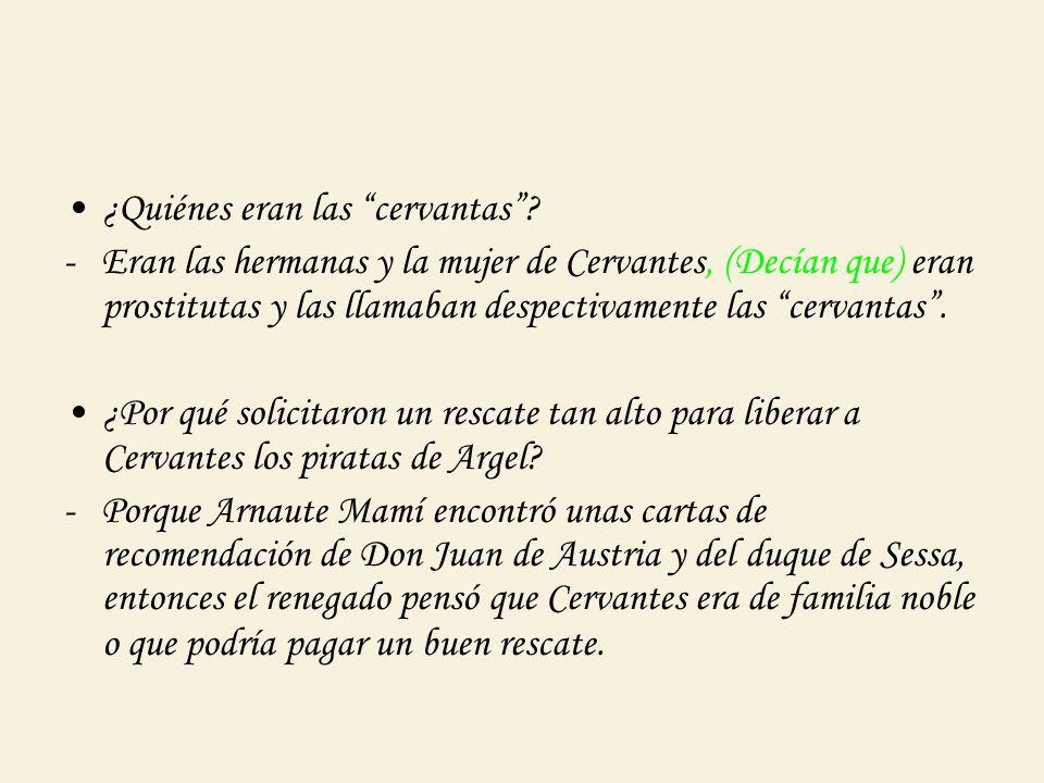 ¿Quiénes eran las cervantas? - Eran las hermanas y la mujer de Cervantes, (Decían que) eran prostitutas y las llamaban despectivamente las cervantas.