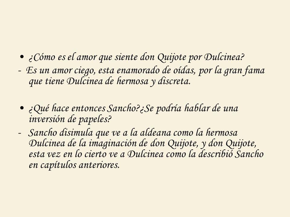 ¿Cómo es el amor que siente don Quijote por Dulcinea? - Es un amor ciego, esta enamorado de oídas, por la gran fama que tiene Dulcinea de hermosa y di