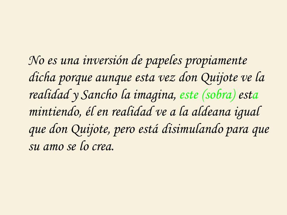 No es una inversión de papeles propiamente dicha porque aunque esta vez don Quijote ve la realidad y Sancho la imagina, este (sobra) esta mintiendo, é