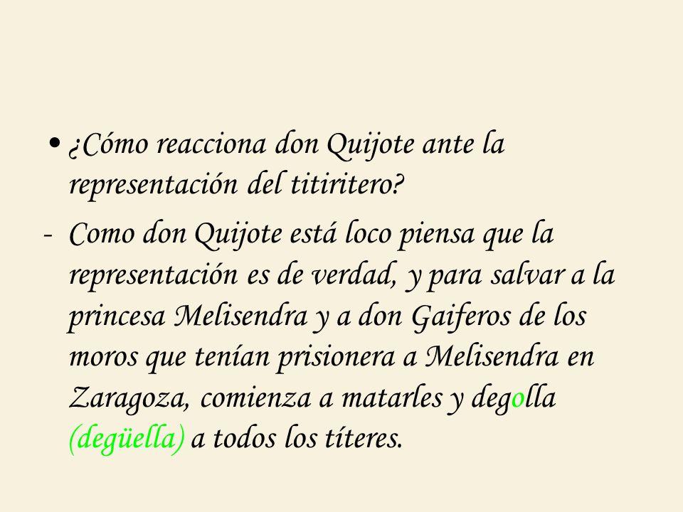 ¿Cómo reacciona don Quijote ante la representación del titiritero? -Como don Quijote está loco piensa que la representación es de verdad, y para salva