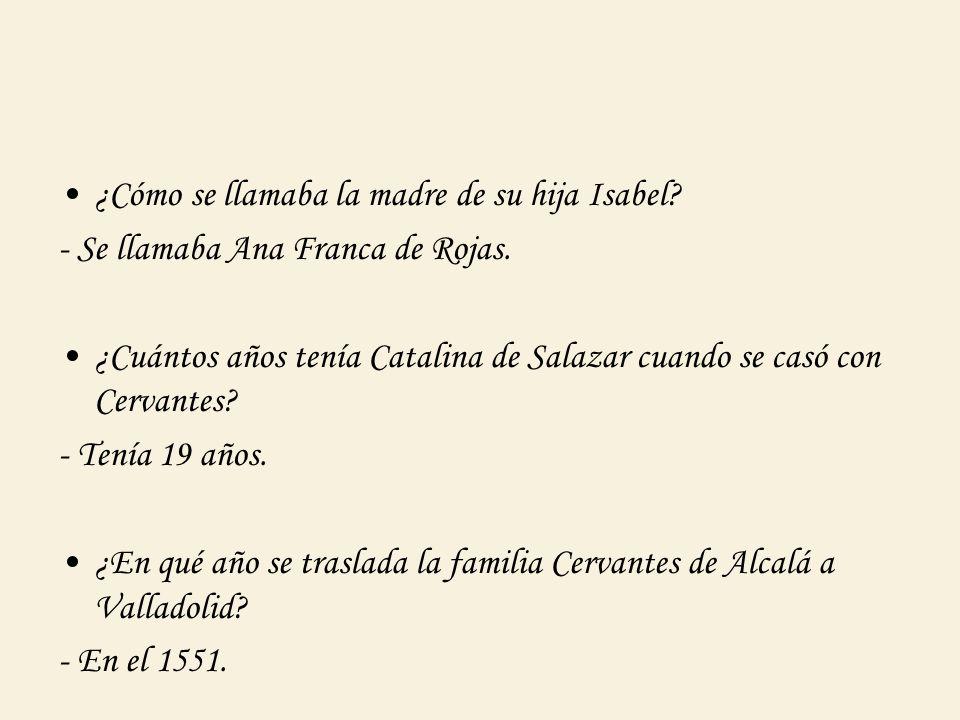 ¿Cómo se llamaba la madre de su hija Isabel? - Se llamaba Ana Franca de Rojas. ¿Cuántos años tenía Catalina de Salazar cuando se casó con Cervantes? -