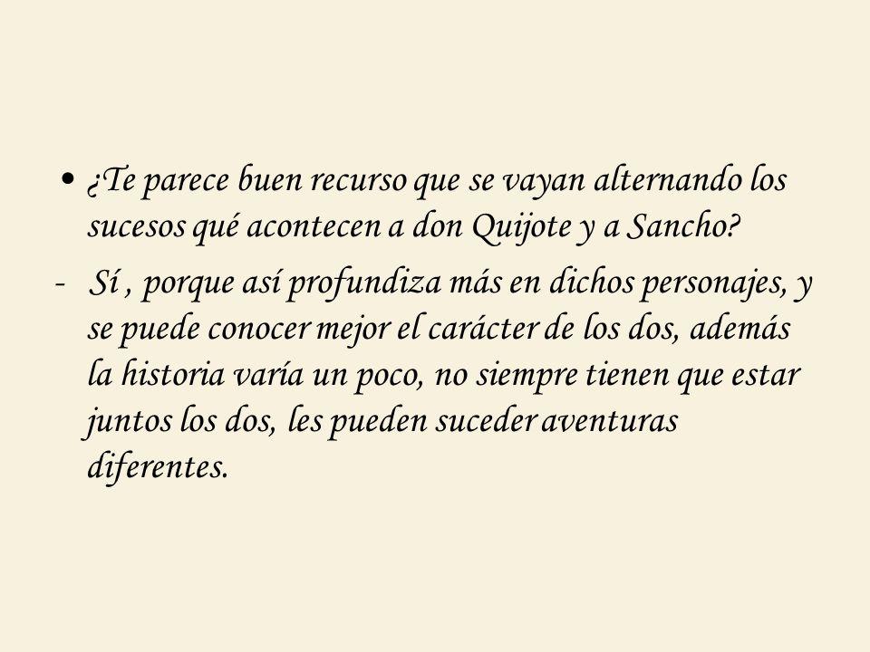 ¿Te parece buen recurso que se vayan alternando los sucesos qué acontecen a don Quijote y a Sancho? - Sí, porque así profundiza más en dichos personaj