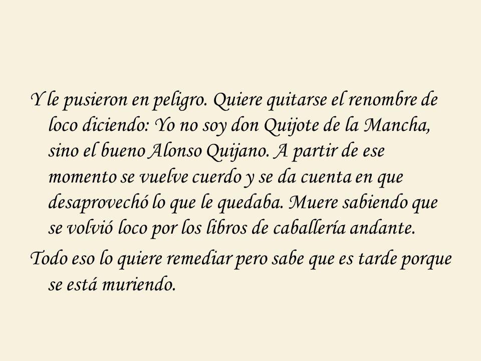 Y le pusieron en peligro. Quiere quitarse el renombre de loco diciendo: Yo no soy don Quijote de la Mancha, sino el bueno Alonso Quijano. A partir de