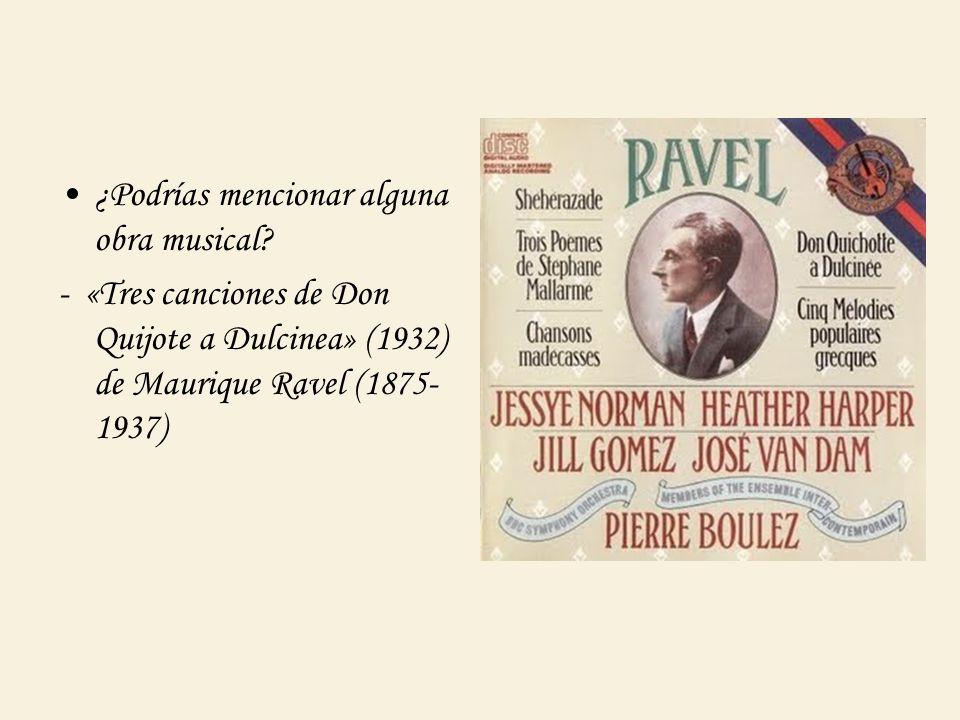 ¿Podrías mencionar alguna obra musical? - «Tres canciones de Don Quijote a Dulcinea» (1932) de Maurique Ravel (1875- 1937)