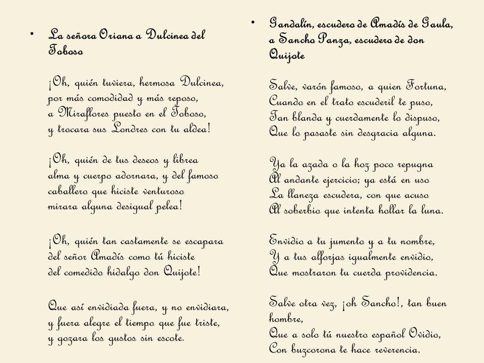 La señora Oriana a Dulcinea del Toboso ¡Oh, quién tuviera, hermosa Dulcinea, por más comodidad y más reposo, a Miraflores puesto en el Toboso, y troca