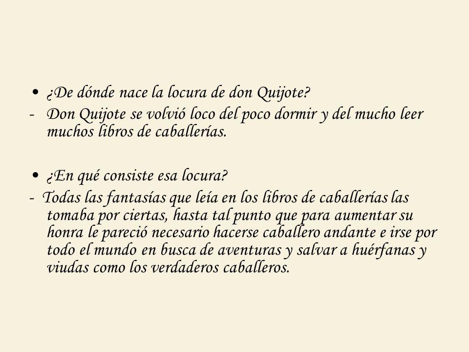 ¿De dónde nace la locura de don Quijote? -Don Quijote se volvió loco del poco dormir y del mucho leer muchos libros de caballerías. ¿En qué consiste e