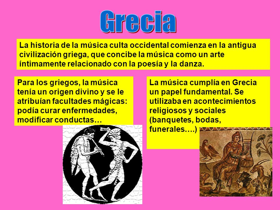 La historia de la música culta occidental comienza en la antigua civilización griega, que concibe la música como un arte íntimamente relacionado con la poesía y la danza.