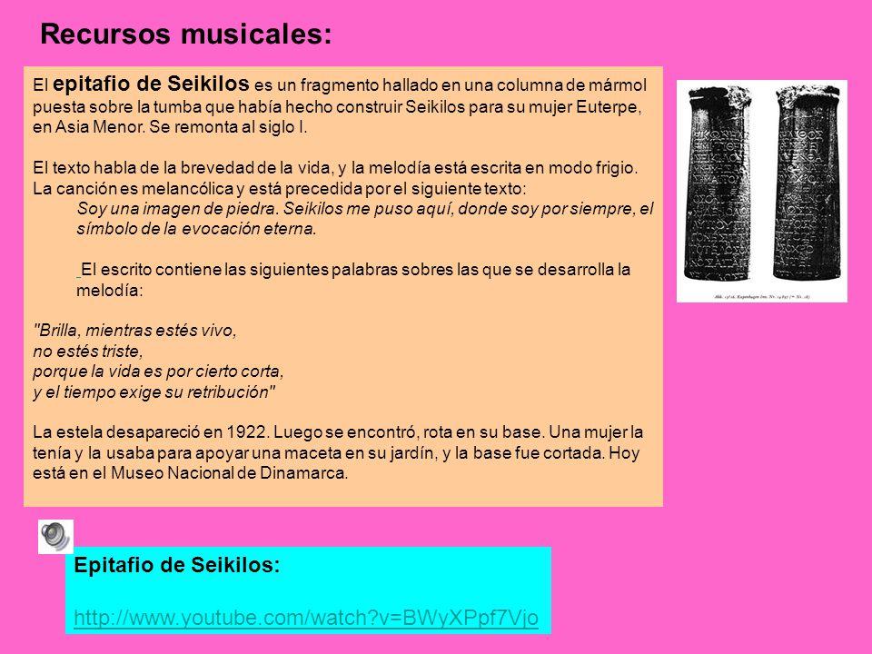 Epitafio de Seikilos: http://www.youtube.com/watch?v=BWyXPpf7Vjo Recursos musicales: El epitafio de Seikilos es un fragmento hallado en una columna de mármol puesta sobre la tumba que había hecho construir Seikilos para su mujer Euterpe, en Asia Menor.
