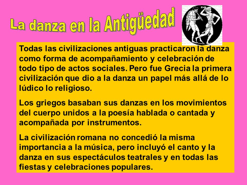 Todas las civilizaciones antiguas practicaron la danza como forma de acompañamiento y celebración de todo tipo de actos sociales.