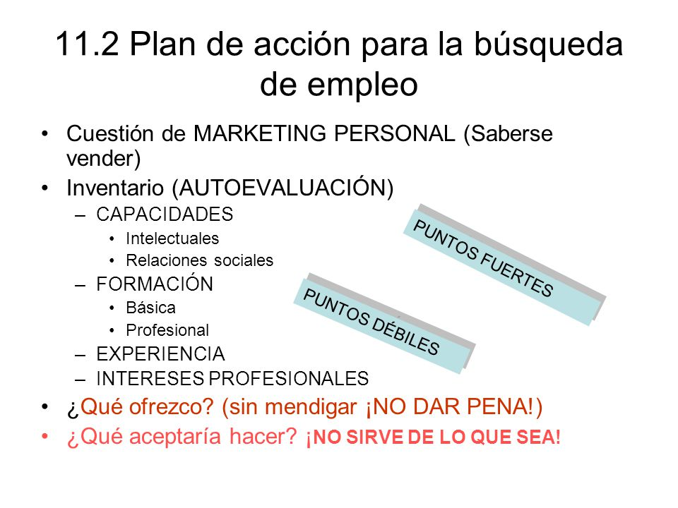 11.2 Plan de acción para la búsqueda de empleo Cuestión de MARKETING PERSONAL (Saberse vender) Inventario (AUTOEVALUACIÓN) –CAPACIDADES Intelectuales