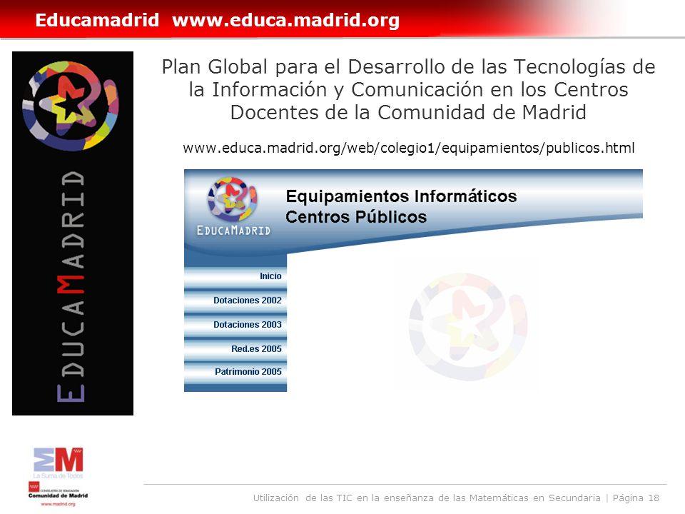 Utilización de las TIC en la enseñanza de las Matemáticas en Secundaria | Página 18 Educamadrid www.educa.madrid.org Plan Global para el Desarrollo de las Tecnologías de la Información y Comunicación en los Centros Docentes de la Comunidad de Madrid www.educa.madrid.org/web/colegio1/equipamientos/publicos.html
