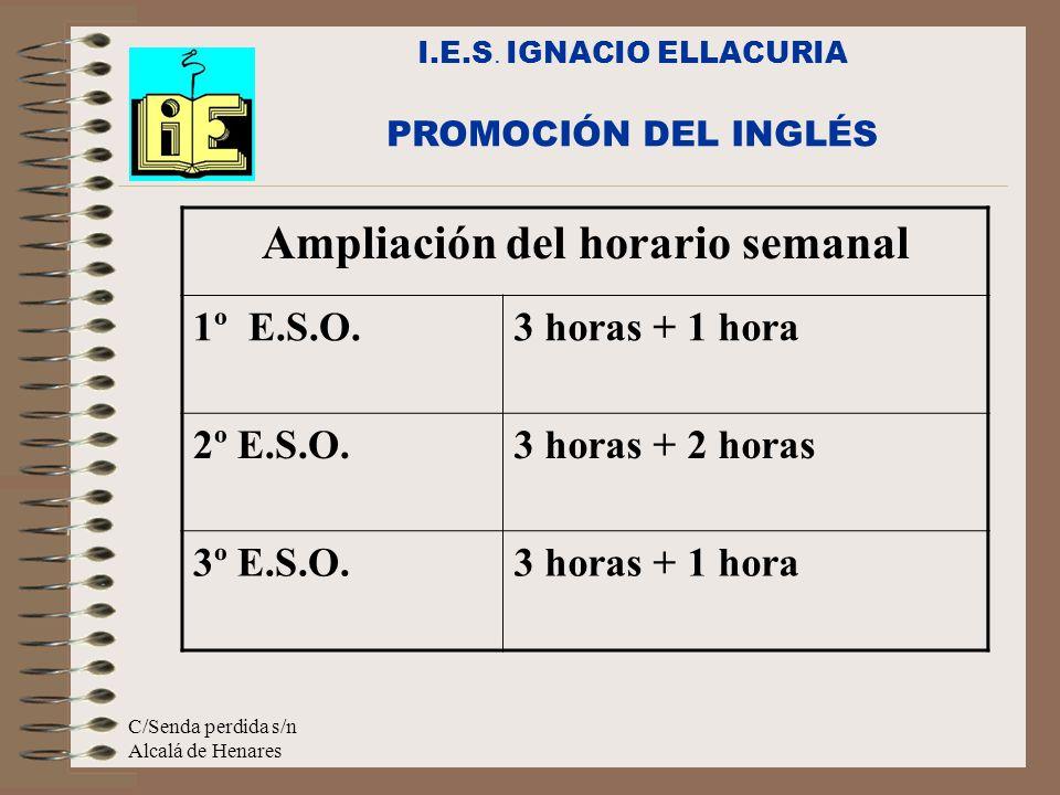 C/Senda perdida s/n Alcalá de Henares I.E.S. IGNACIO ELLACURIA PROMOCIÓN DEL INGLÉS Ampliación del horario semanal 1º E.S.O.3 horas + 1 hora 2º E.S.O.